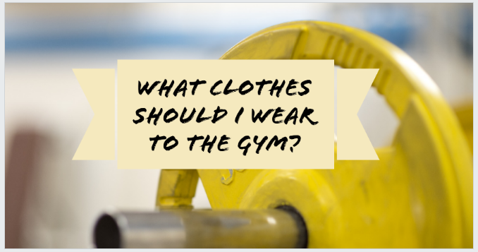 What Clothes Should I Wear To The Gym?