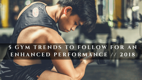 5 Trends To Follow In Gym In 2018 For An Enhanced Performance