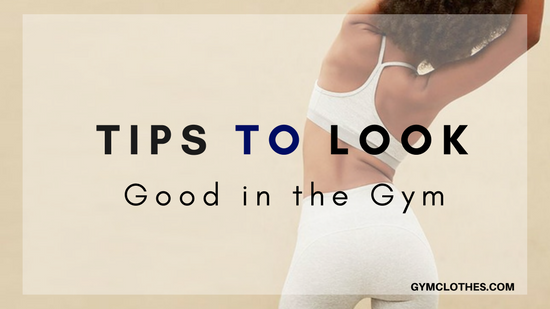 5 Tips To Look Good When You Are In The Gym