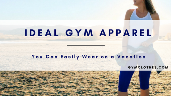 The Three Ideal Vacations Where You Can Easily Wear Stylish Gym Apparel