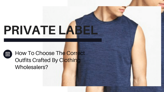 How To Choose The Correct Outfits Crafted By Private Label Gym Clothing Wholesalers?