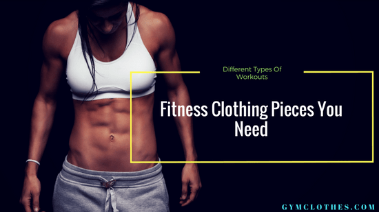 Fitness Clothing Pieces You Need To Have For Different Types Of Workouts