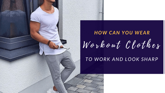 How Can You Wear Your Workout Clothes To Work And Look Sharp