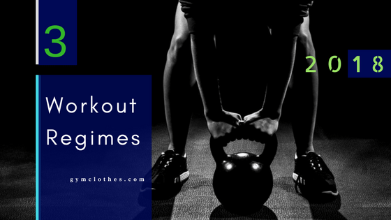 3 Workout Regimes For 2018 You Should Start Practicing Immediately