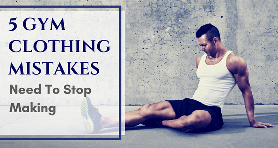 5 Fitness Clothing Mistakes That Men Need To Stop Making Immediately