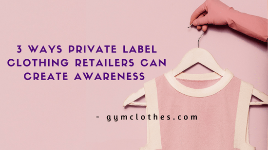 3 Ways Private Label Clothing Retailers Can Create Awareness