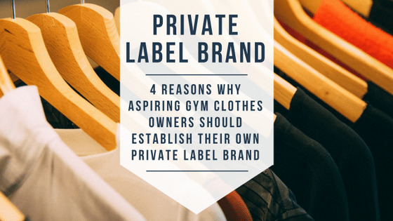 4 Reasons Why Aspiring Fitness Clothes Owners Should Establish Their Own Private Label Brand
