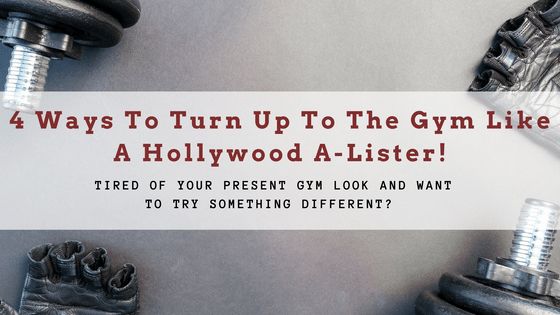 4 Ways To Turn Up To The Gym Like A Hollywood A-Lister!
