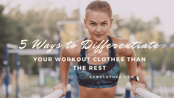 5 Ways To Differentiate Your Workout Clothes Than The Rest!