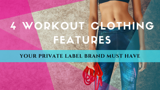 4 Workout Clothing Features That Your Private Label Brand Must Have!
