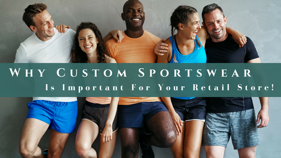 Why Custom Sportswear Is Important For Your Retail Store!