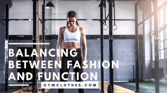 Balancing Between Fashion And Function For Your Next Set Of Workout Clothes!