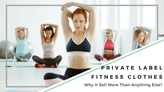 Why Private Label Fitness Clothes Sell More Than Anything Else?