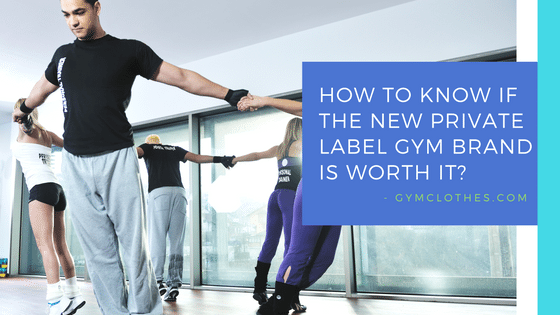 How To Know If The New Private Label Gym Clothing Brand Is Worth It?