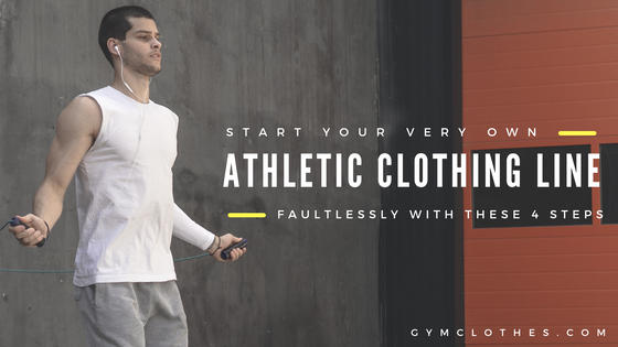 Start Your Very Own Athletic Clothing Line Faultlessly With These 4 Steps