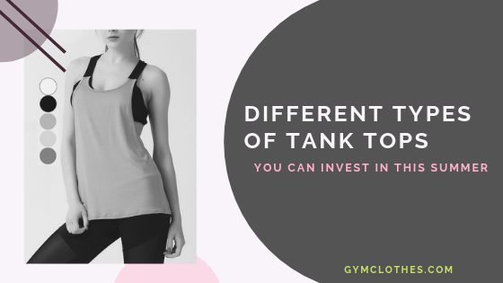 Different Types Of Tank Tops You Can Invest In This Summer