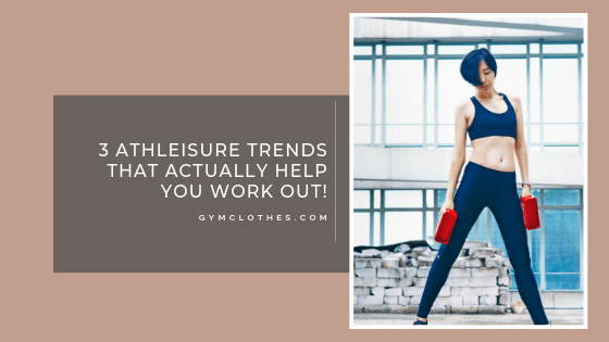 3 Athleisure Trends That Actually Help You Work Out!