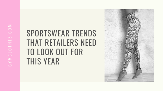 Sportswear Trends That Retailers Need To Look Out For This Year