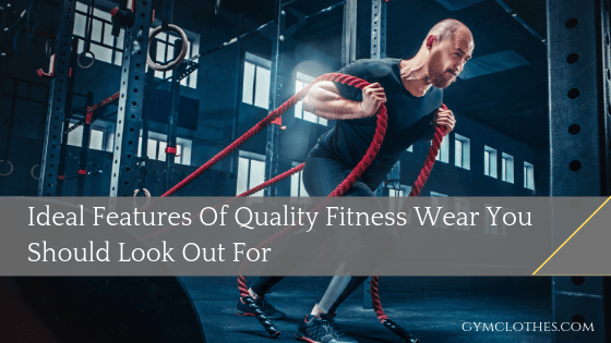 Ideal Features Of Quality Fitness Wear You Should Look Out For