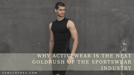 Why Activewear Is The Next Goldrush Of The Sportswear Industry