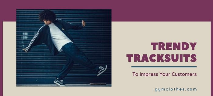 Trendy Tracksuits That Will Definitely Impress Your Customers