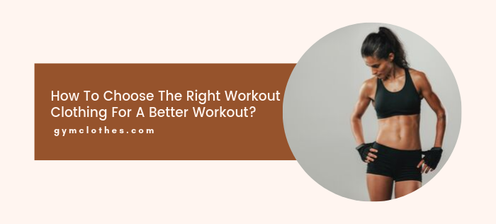 How To Choose The Right Workout Clothing For A Better Workout?