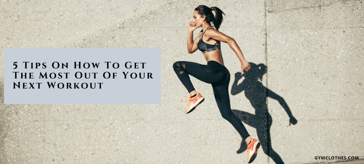 5 Tips On How To Get The Most Out Of Your Next Workout
