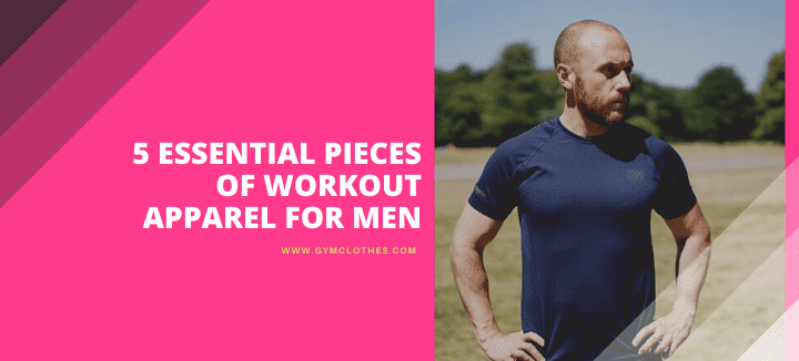 5 Essential Pieces Of Workout Apparel For Men