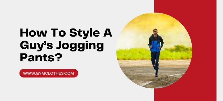 How To Style A Guy's Jogging Pants?