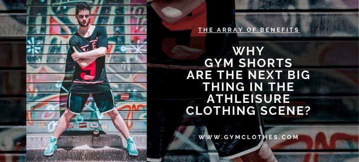 Why Gym Shorts Are The Next Big Thing In The Athleisure Clothing Scene?