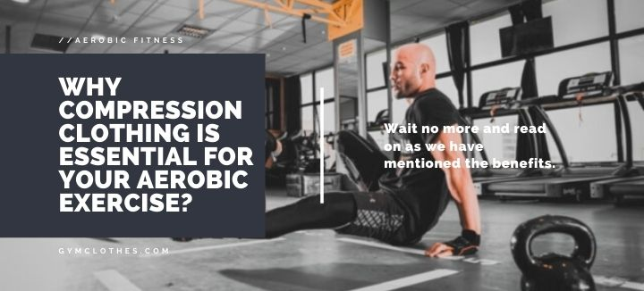 Why Compression Clothing Is Essential For Your Aerobic Exercise?