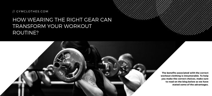 How Wearing The Right Gear Can Transform Your Workout Routine?